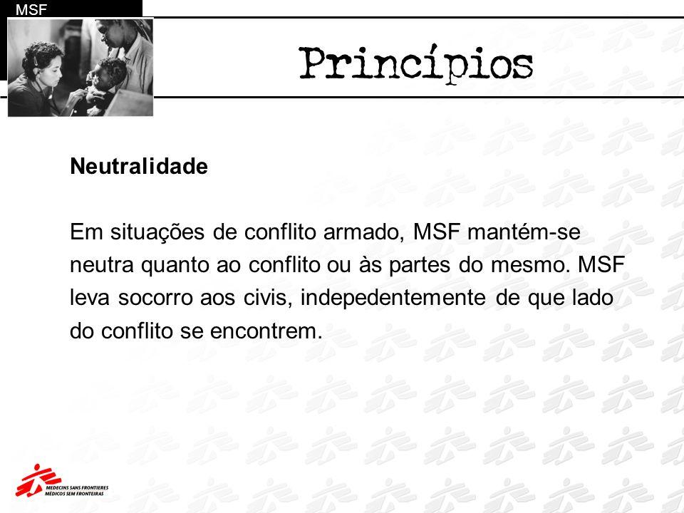 Neutralidade Em situações de conflito armado, MSF mantém-se neutra quanto ao conflito ou às partes do mesmo. MSF leva socorro aos civis, indepedenteme