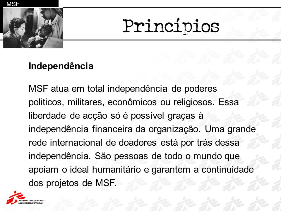 Independência MSF atua em total independência de poderes politicos, militares, econômicos ou religiosos. Essa liberdade de acção só é possível graças