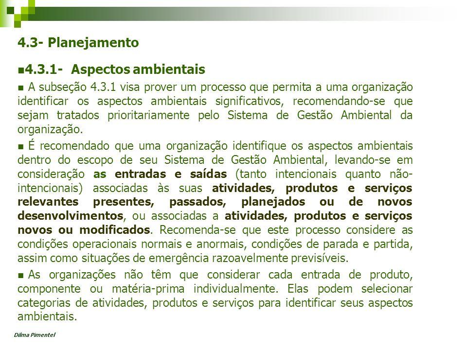 A organização deve: Estabelecer e manter procedimentos para identificar aspectos ambientais das atividades, produtos e serviços Considerar os impactos significativos no estabelecimento dos objetivos ambientais LEMBRETE: Aspecto Causa Impacto Efeito FONTE: NBR ISO 14004 Dilma Pimentel