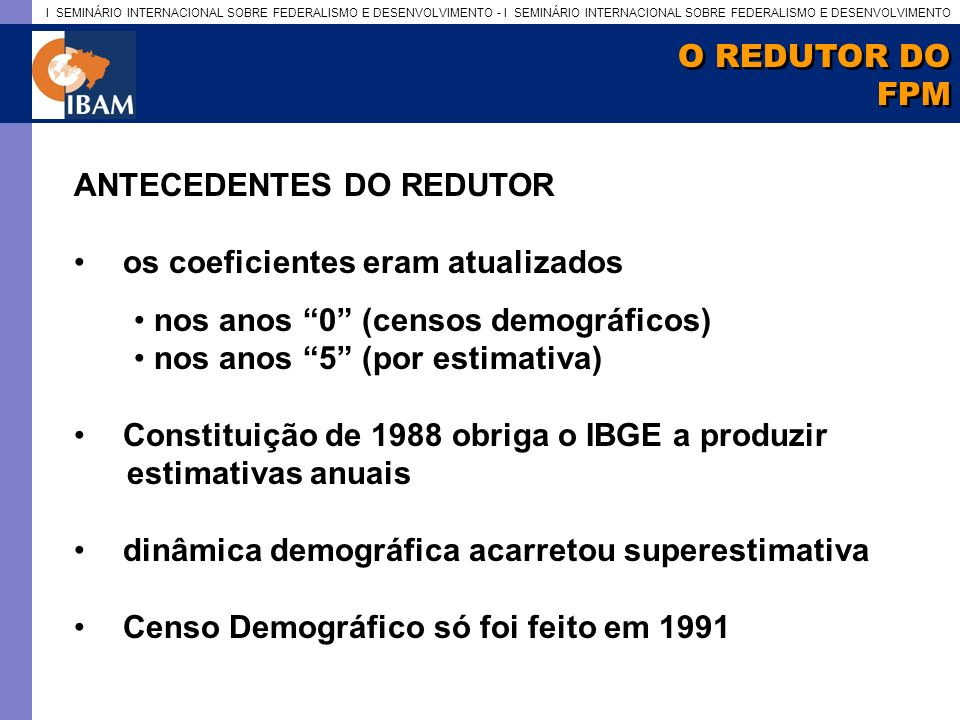 I SEMINÁRIO INTERNACIONAL SOBRE FEDERALISMO E DESENVOLVIMENTO - I SEMINÁRIO INTERNACIONAL SOBRE FEDERALISMO E DESENVOLVIMENTO O REDUTOR DO FPM O REDUTOR DO FPM ANTECEDENTES DO REDUTOR os coeficientes eram atualizados nos anos 0 (censos demográficos) nos anos 5 (por estimativa) Constituição de 1988 obriga o IBGE a produzir estimativas anuais dinâmica demográfica acarretou superestimativa Censo Demográfico só foi feito em 1991