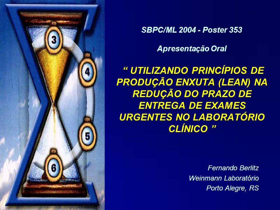 Fernando Berlitz Weinmann Laboratório Porto Alegre, RS SBPC/ML 2004 - Poster 353 Apresentação Oral UTILIZANDO PRINCÍPIOS DE PRODUÇÃO ENXUTA (LEAN) NA REDUÇÃO DO PRAZO DE ENTREGA DE EXAMES URGENTES NO LABORATÓRIO CLÍNICO
