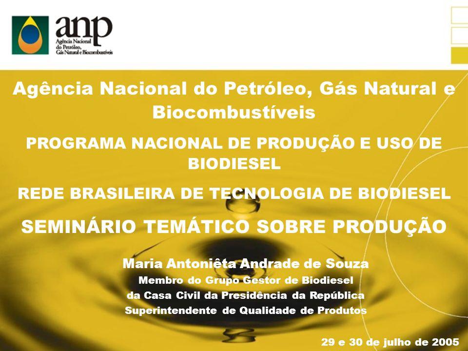 29 e 30 de julho de 2005 PROGRAMA NACIONAL DE PRODUÇÃO E USO DE BIODIESEL REDE BRASILEIRA DE TECNOLOGIA DE BIODIESEL SEMINÁRIO TEMÁTICO SOBRE PRODUÇÃO Maria Antoniêta Andrade de Souza Membro do Grupo Gestor de Biodiesel da Casa Civil da Presidência da República Superintendente de Qualidade de Produtos Agência Nacional do Petróleo, Gás Natural e Biocombustíveis