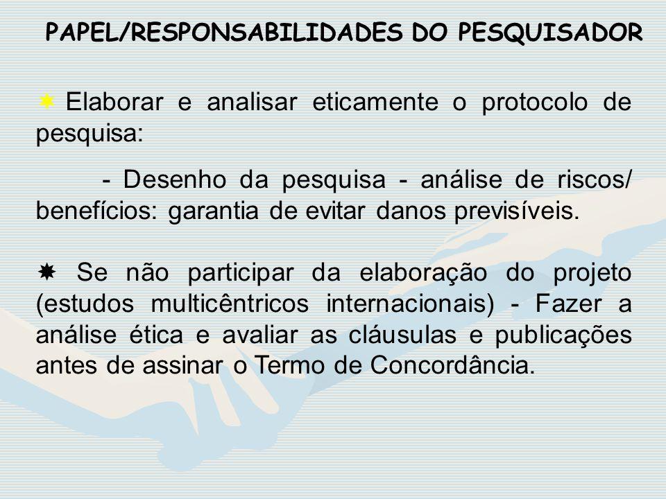 PAPEL/RESPONSABILIDADES DO PESQUISADOR ¬ Elaborar e analisar eticamente o protocolo de pesquisa: - Desenho da pesquisa - análise de riscos/ benefícios