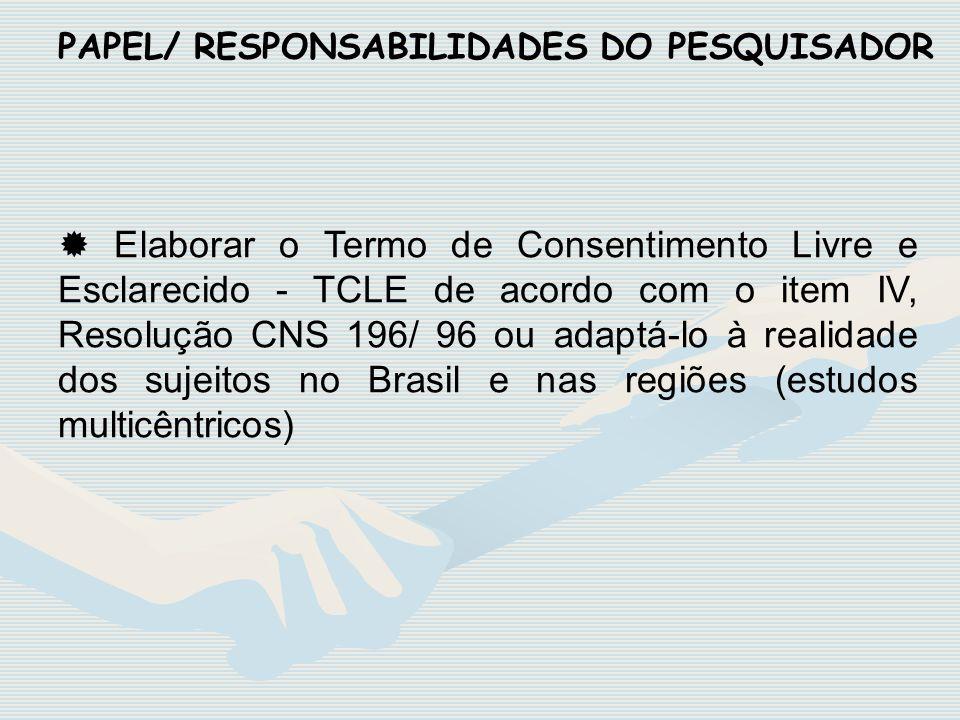 PAPEL/ RESPONSABILIDADES DO PESQUISADOR Elaborar o Termo de Consentimento Livre e Esclarecido - TCLE de acordo com o item IV, Resolução CNS 196/ 96 ou