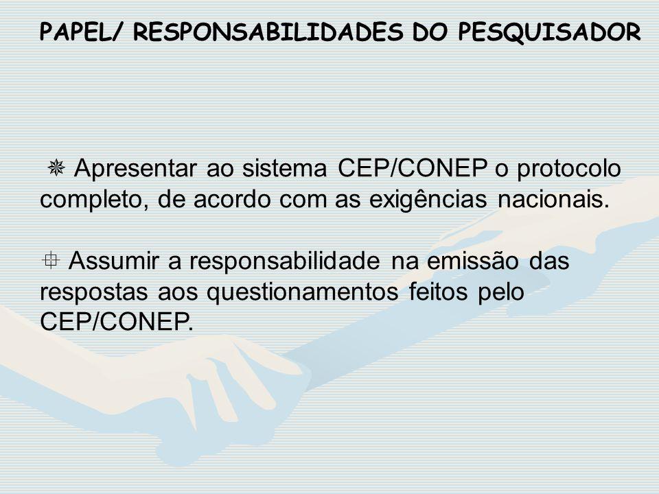 PAPEL/ RESPONSABILIDADES DO PESQUISADOR Apresentar ao sistema CEP/CONEP o protocolo completo, de acordo com as exigências nacionais. Assumir a respons