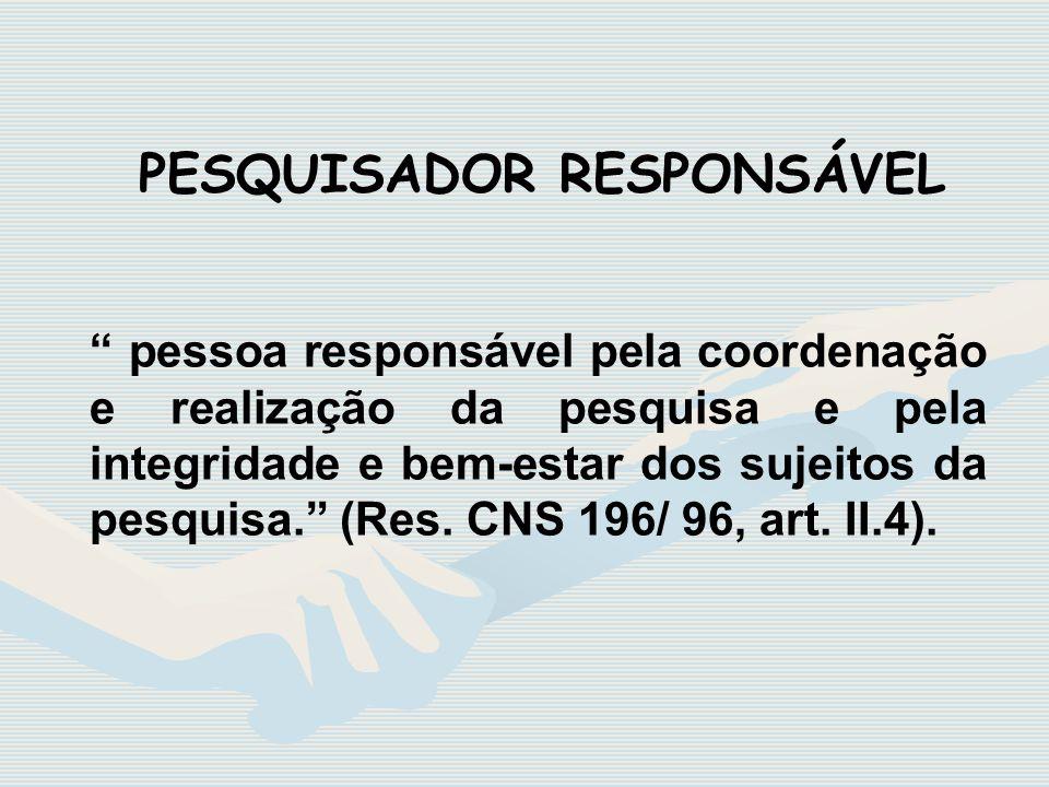 pessoa responsável pela coordenação e realização da pesquisa e pela integridade e bem-estar dos sujeitos da pesquisa. (Res. CNS 196/ 96, art. II.4). P