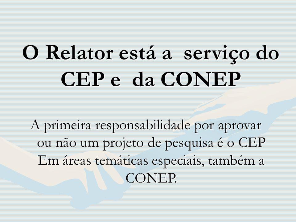 O Relator está a serviço do CEP e da CONEP A primeira responsabilidade por aprovar ou não um projeto de pesquisa é o CEP Em áreas temáticas especiais,