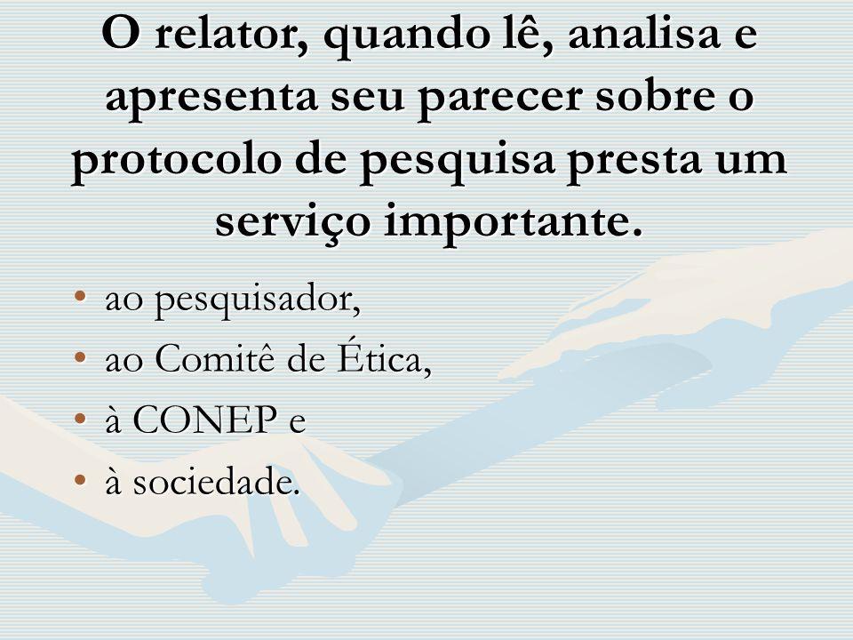 O relator, quando lê, analisa e apresenta seu parecer sobre o protocolo de pesquisa presta um serviço importante. ao pesquisador,ao pesquisador, ao Co