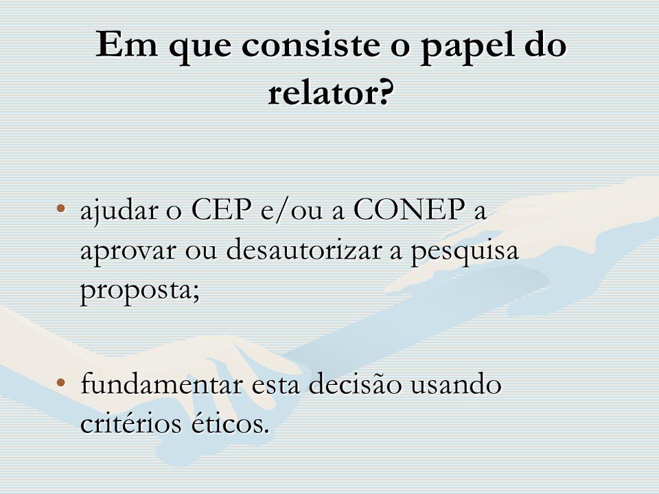Em que consiste o papel do relator? ajudar o CEP e/ou a CONEP a aprovar ou desautorizar a pesquisa proposta;ajudar o CEP e/ou a CONEP a aprovar ou des