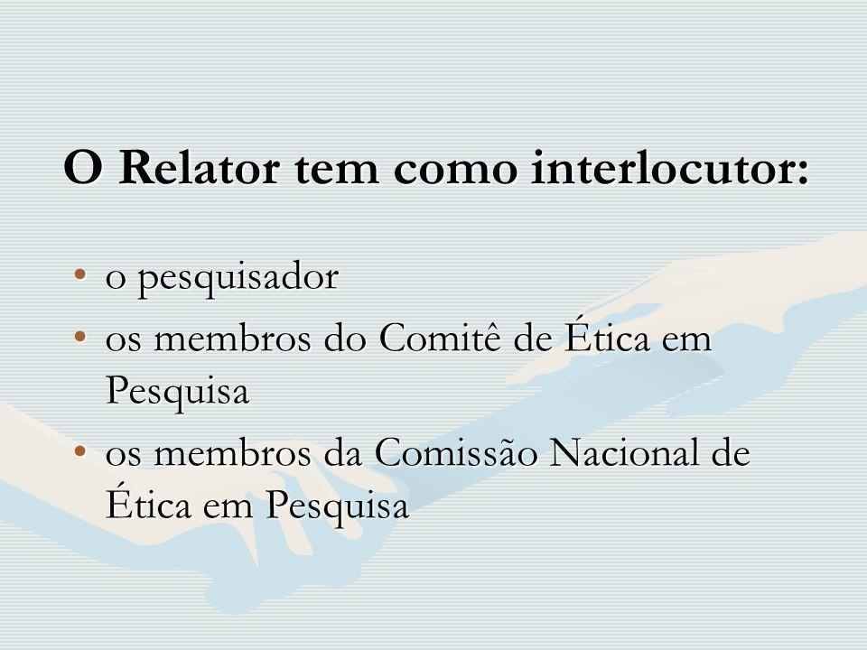 O Relator tem como interlocutor: o pesquisadoro pesquisador os membros do Comitê de Ética em Pesquisaos membros do Comitê de Ética em Pesquisa os memb