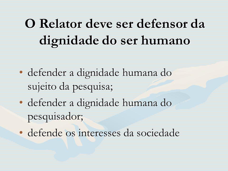 O Relator deve ser defensor da dignidade do ser humano defender a dignidade humana do sujeito da pesquisa;defender a dignidade humana do sujeito da pe