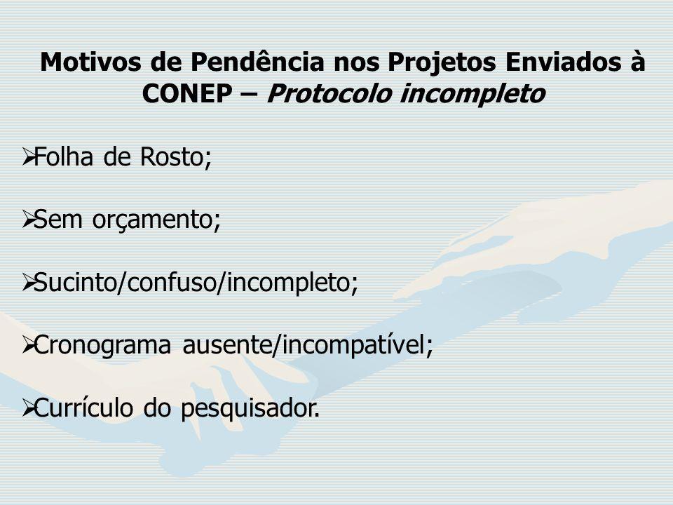Motivos de Pendência nos Projetos Enviados à CONEP – Protocolo incompleto Folha de Rosto; Sem orçamento; Sucinto/confuso/incompleto; Cronograma ausent
