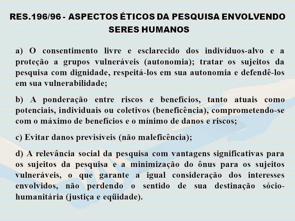 RES.196/96 - ASPECTOS ÉTICOS DA PESQUISA ENVOLVENDO SERES HUMANOS SERES HUMANOS a) O consentimento livre e esclarecido dos indivíduos-alvo e a proteçã