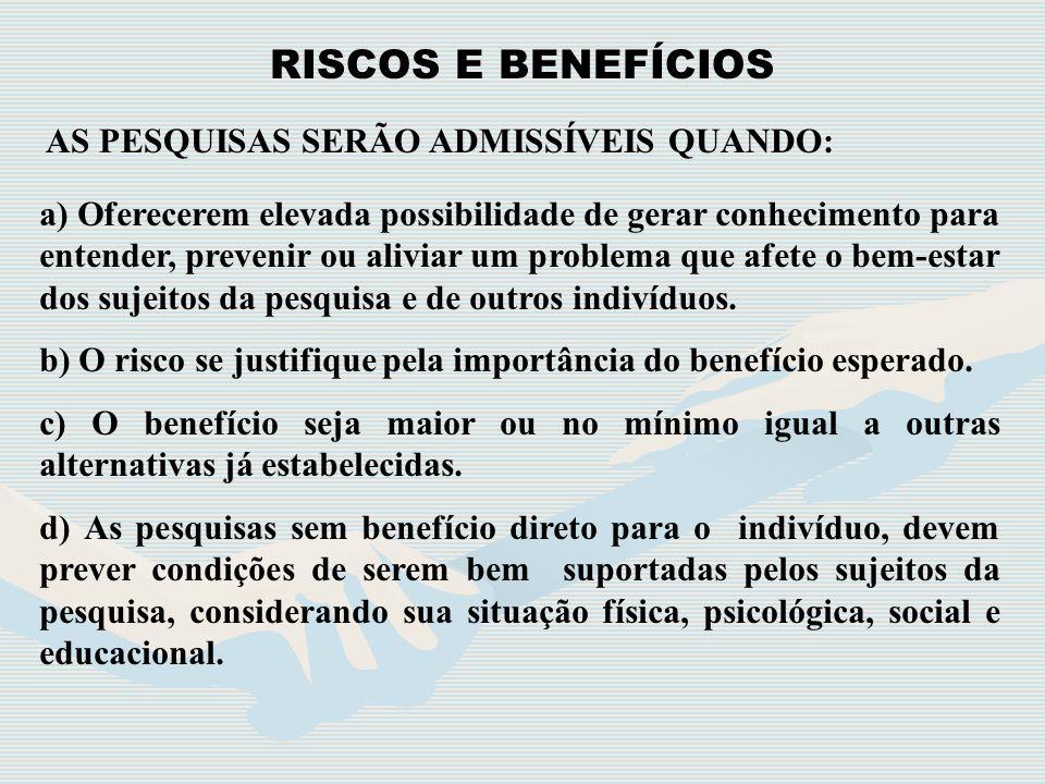 RISCOS E BENEFÍCIOS AS PESQUISAS SERÃO ADMISSÍVEIS QUANDO: a) Oferecerem elevada possibilidade de gerar conhecimento para entender, prevenir ou alivia
