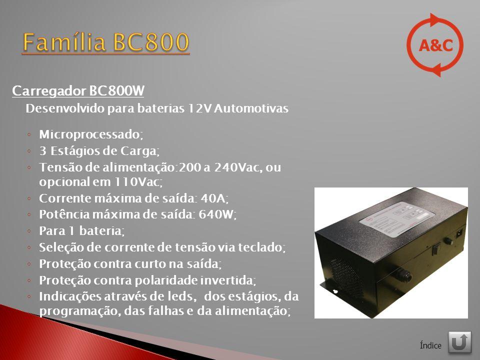Carregador BC800W Desenvolvido para baterias 12V Automotivas Microprocessado; 3 Estágios de Carga; Tensão de alimentação:200 a 240Vac, ou opcional em 110Vac; Corrente máxima de saída: 40A; Potência máxima de saída: 640W; Para 1 bateria; Seleção de corrente de tensão via teclado; Proteção contra curto na saída; Proteção contra polaridade invertida; Indicações através de leds, dos estágios, da programação, das falhas e da alimentação; Índice