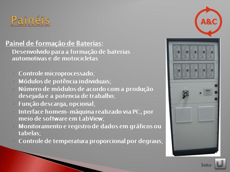 Painel de formação de Baterias: Desenvolvido para a formação de baterias automotivas e de motocicletas Controle microprocessado; Módulos de potência individuais; Número de módulos de acordo com a produção desejada e a potencia de trabalho; Função descarga, opcional; Interface homem-máquina realizado via PC, por meio de software em LabView; Monitoramento e registro de dados em gráficos ou tabelas; Controle de temperatura proporcional por degraus; Índice