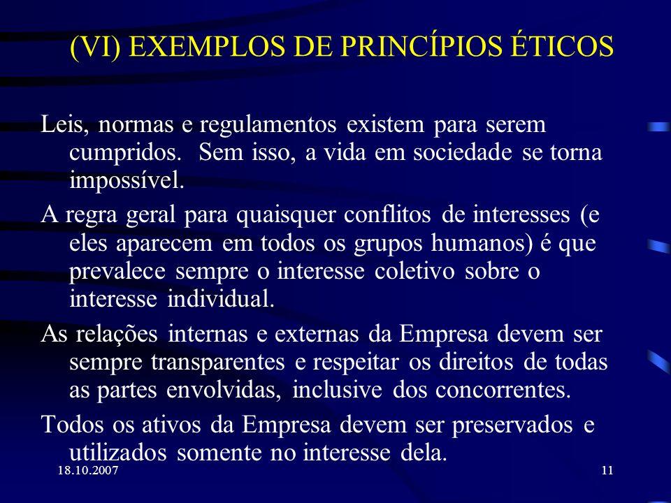 18.10.200711 (VI) EXEMPLOS DE PRINCÍPIOS ÉTICOS Leis, normas e regulamentos existem para serem cumpridos. Sem isso, a vida em sociedade se torna impos