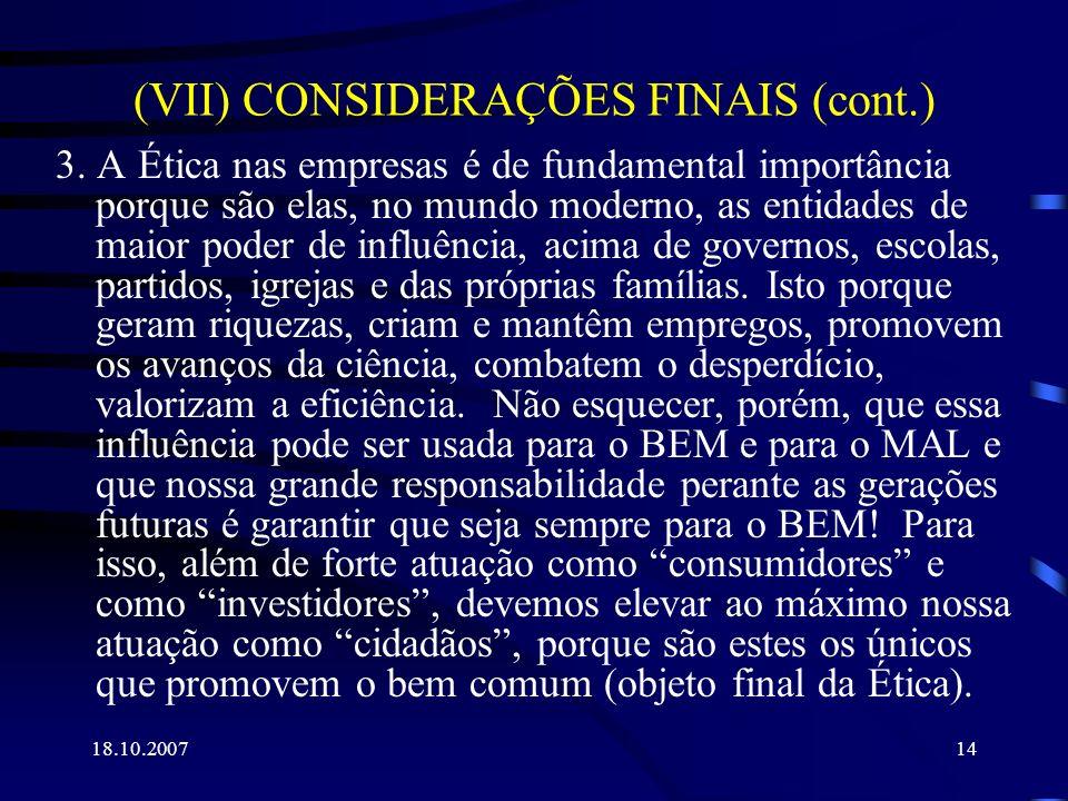 18.10.200714 (VII) CONSIDERAÇÕES FINAIS (cont.) 3. A Ética nas empresas é de fundamental importância porque são elas, no mundo moderno, as entidades d