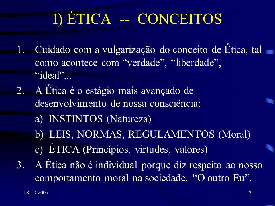 18.10.20074 I) ÉTICA -- CONCEITOS (cont.) 4.A ÉTICA NÃO É APENAS: = ERUDIÇÃO, mas SABEDORIA = SUCESSO, mas FELICIDADE = COMPREENDER, mas FAZER MELHOR (INOVAR) = FILANTROPIA, mas SOLIDARIEDADE.