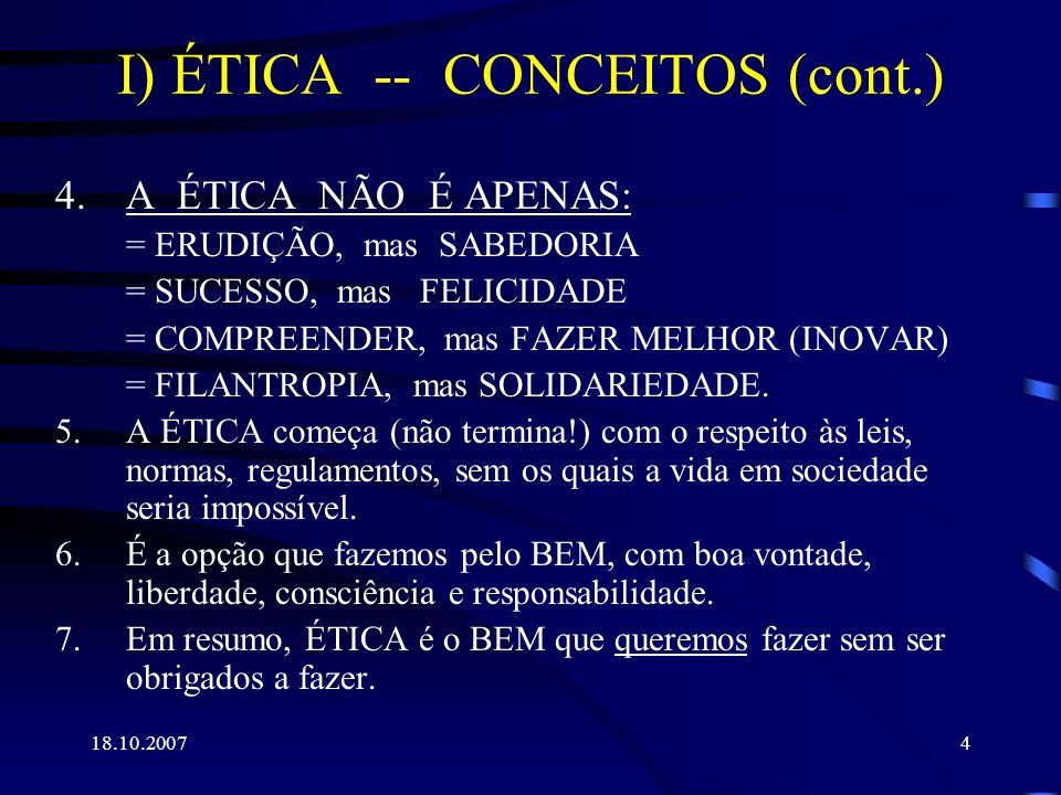 18.10.20074 I) ÉTICA -- CONCEITOS (cont.) 4.A ÉTICA NÃO É APENAS: = ERUDIÇÃO, mas SABEDORIA = SUCESSO, mas FELICIDADE = COMPREENDER, mas FAZER MELHOR