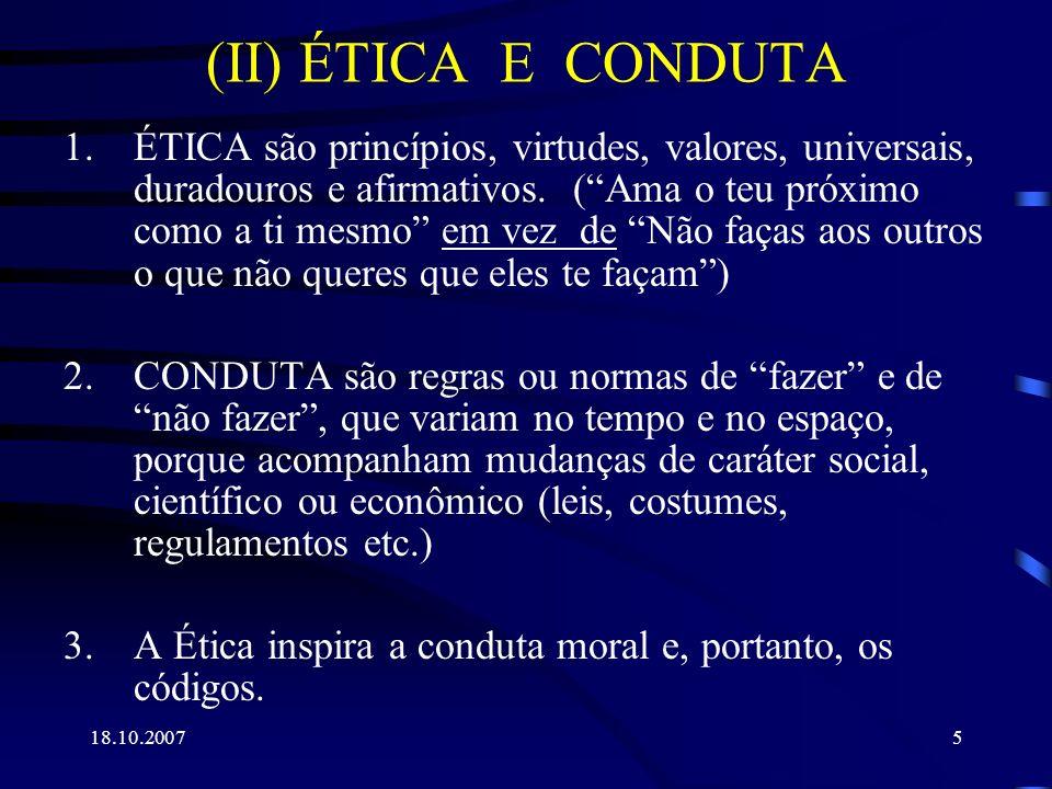 18.10.20075 (II) ÉTICA E CONDUTA 1.ÉTICA são princípios, virtudes, valores, universais, duradouros e afirmativos. (Ama o teu próximo como a ti mesmo e