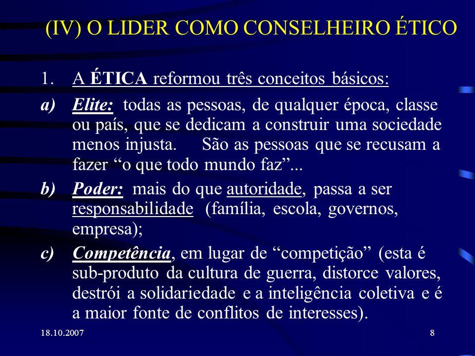 18.10.20079 (IV) O LIDER COMO CONSELHEIRO ÉTICO (cont.) 2.Em face de erros não intencionais, punir é a primeira opção da Lei, mas é a última da Ética, cuja primeira opção será sempre a franqueza.