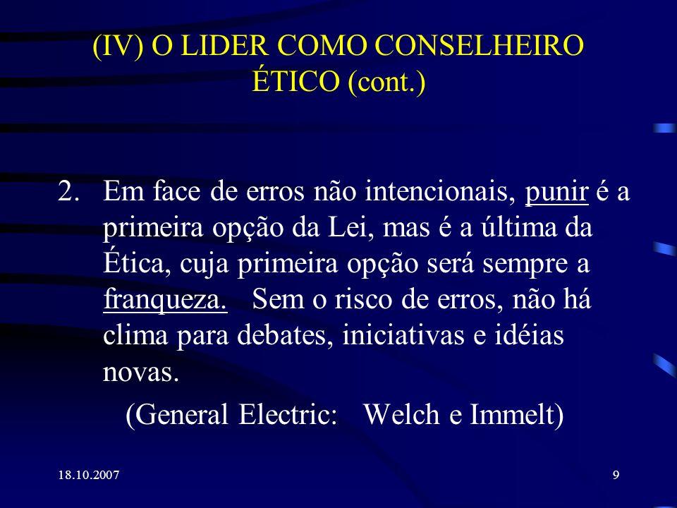 18.10.20079 (IV) O LIDER COMO CONSELHEIRO ÉTICO (cont.) 2.Em face de erros não intencionais, punir é a primeira opção da Lei, mas é a última da Ética,