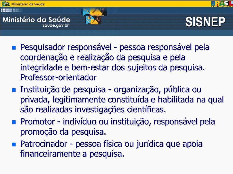 n Pesquisador responsável - pessoa responsável pela coordenação e realização da pesquisa e pela integridade e bem-estar dos sujeitos da pesquisa.