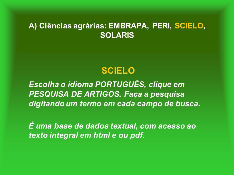A) Ciências agrárias: EMBRAPA, PERI, SCIELO, SOLARIS SCIELO Escolha o idioma PORTUGUÊS, clique em PESQUISA DE ARTIGOS. Faça a pesquisa digitando um te