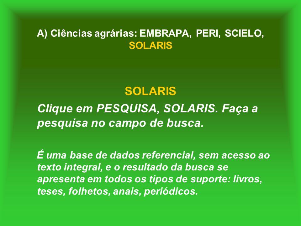 A) Ciências agrárias: EMBRAPA, PERI, SCIELO, SOLARIS SOLARIS Clique em PESQUISA, SOLARIS. Faça a pesquisa no campo de busca. É uma base de dados refer