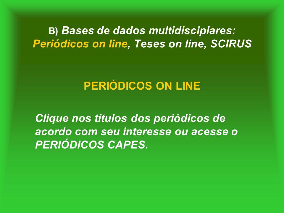 B) Bases de dados multidisciplares: Periódicos on line, Teses on line, SCIRUS PERIÓDICOS ON LINE Clique nos títulos dos periódicos de acordo com seu i