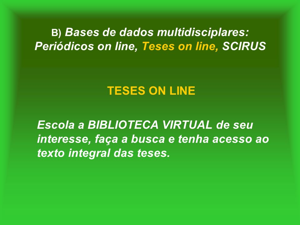 B) Bases de dados multidisciplares: Periódicos on line, Teses on line, SCIRUS TESES ON LINE Escola a BIBLIOTECA VIRTUAL de seu interesse, faça a busca