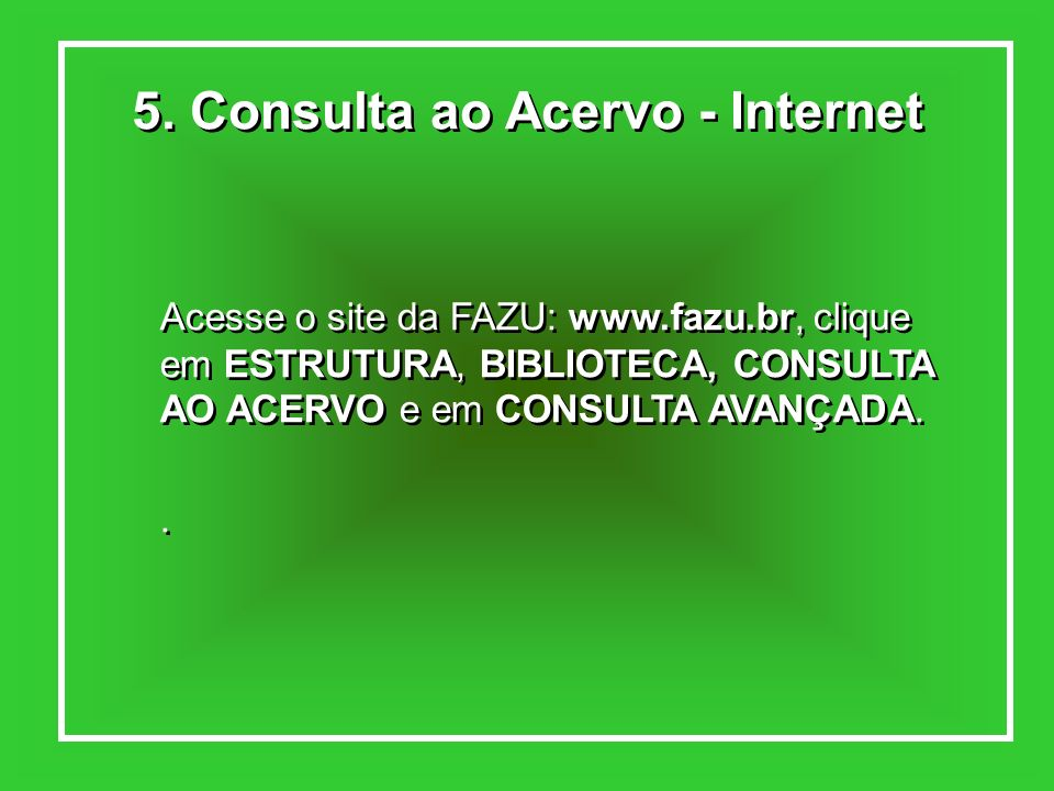 5. Consulta ao Acervo - Internet Acesse o site da FAZU: www.fazu.br, clique em ESTRUTURA, BIBLIOTECA, CONSULTA AO ACERVO e em CONSULTA AVANÇADA.. Aces