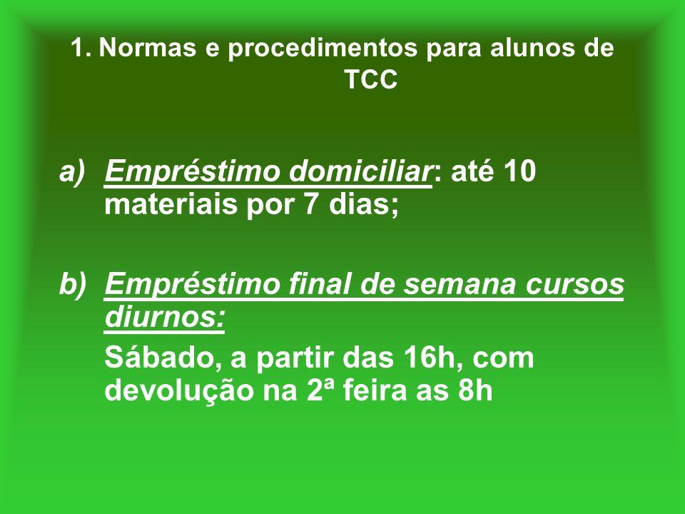 1. Normas e procedimentos para alunos de TCC a)Empréstimo domiciliar: até 10 materiais por 7 dias; b)Empréstimo final de semana cursos diurnos: Sábado