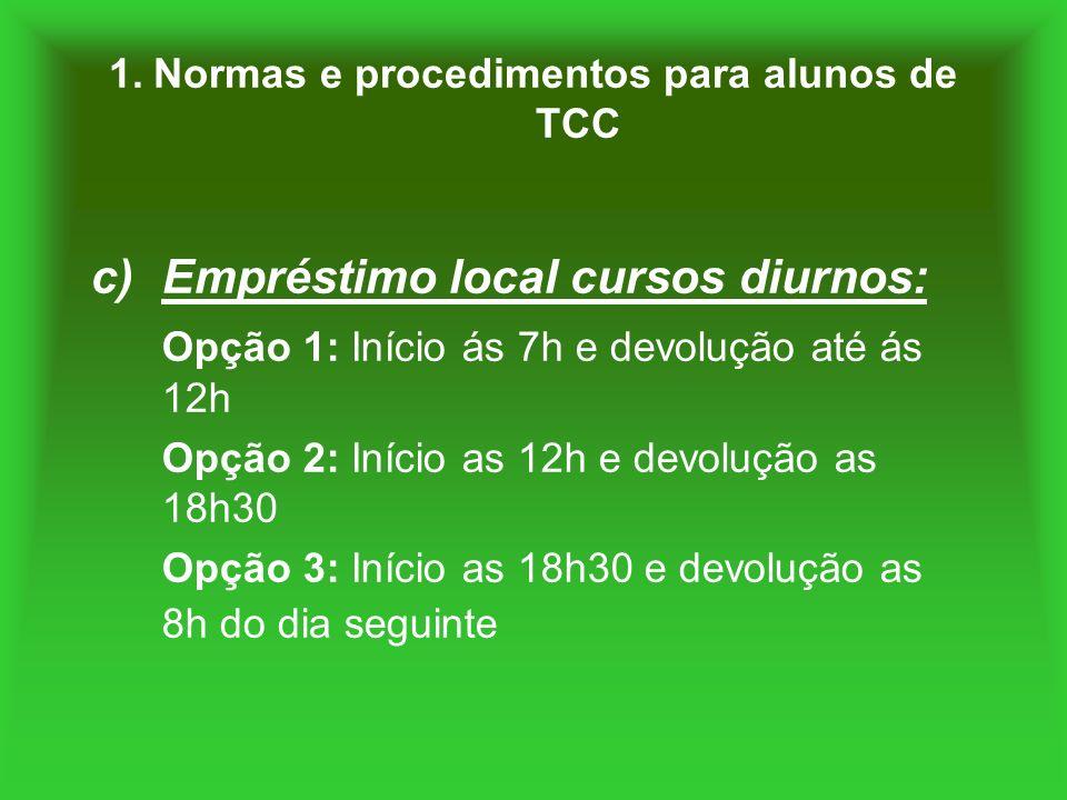 1. Normas e procedimentos para alunos de TCC c)Empréstimo local cursos diurnos: Opção 1: Início ás 7h e devolução até ás 12h Opção 2: Início as 12h e