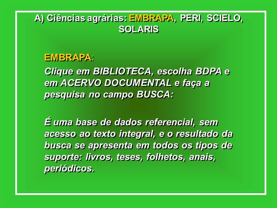 A) Ciências agrárias: EMBRAPA, PERI, SCIELO, SOLARIS EMBRAPA: Clique em BIBLIOTECA, escolha BDPA e em ACERVO DOCUMENTAL e faça a pesquisa no campo BUS