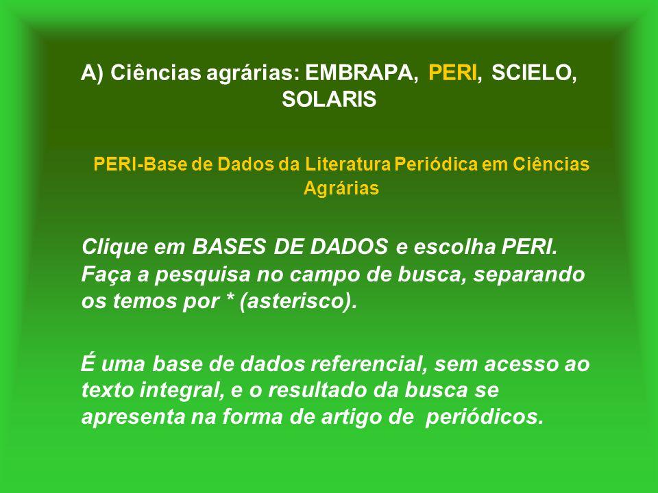 A) Ciências agrárias: EMBRAPA, PERI, SCIELO, SOLARIS PERI-Base de Dados da Literatura Periódica em Ciências Agrárias Clique em BASES DE DADOS e escolh