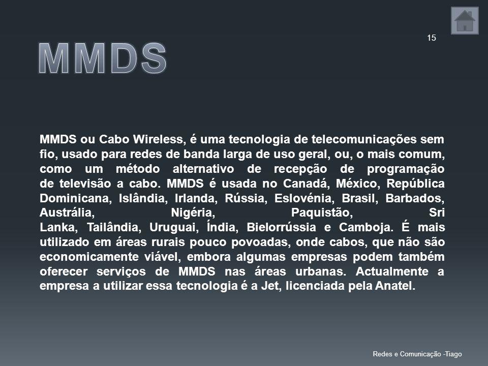 15 Redes e Comunicação -Tiago MMDS ou Cabo Wireless, é uma tecnologia de telecomunicações sem fio, usado para redes de banda larga de uso geral, ou, o mais comum, como um método alternativo de recepção de programação de televisão a cabo.