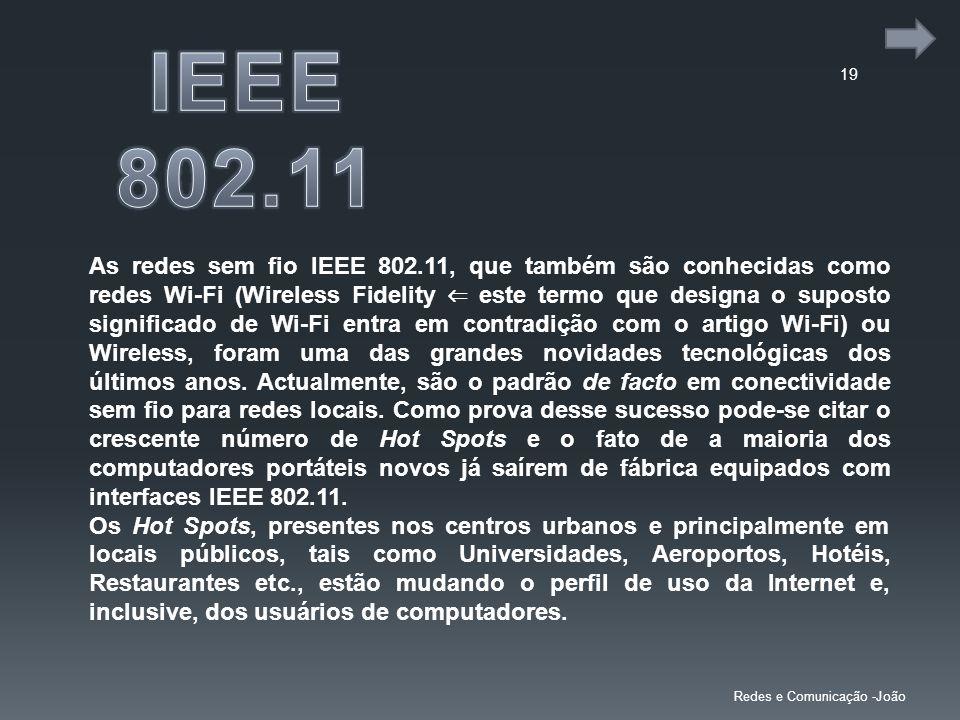 19 Redes e Comunicação -João As redes sem fio IEEE 802.11, que também são conhecidas como redes Wi-Fi (Wireless Fidelity este termo que designa o supo