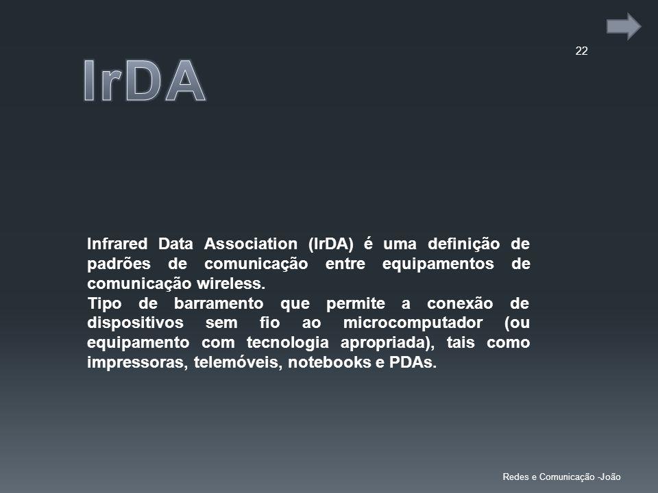 22 Redes e Comunicação -João Infrared Data Association (IrDA) é uma definição de padrões de comunicação entre equipamentos de comunicação wireless. Ti
