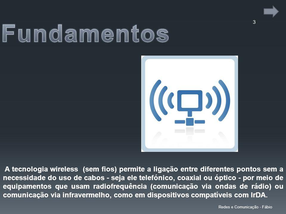 3 A tecnologia wireless (sem fios) permite a ligação entre diferentes pontos sem a necessidade do uso de cabos - seja ele telefónico, coaxial ou óptico - por meio de equipamentos que usam radiofrequência (comunicação via ondas de rádio) ou comunicação via infravermelho, como em dispositivos compatíveis com IrDA.