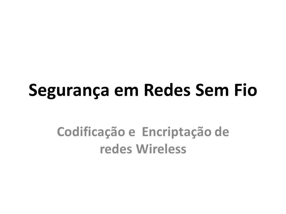 Segurança em Redes Sem Fio Codificação e Encriptação de redes Wireless