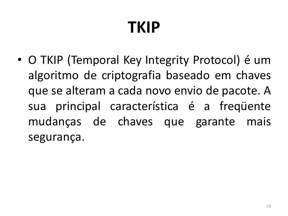 TKIP O TKIP (Temporal Key Integrity Protocol) é um algoritmo de criptografia baseado em chaves que se alteram a cada novo envio de pacote. A sua princ
