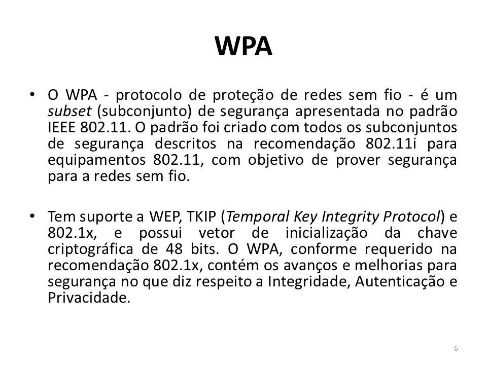 WPA O WPA - protocolo de proteção de redes sem fio - é um subset (subconjunto) de segurança apresentada no padrão IEEE 802.11. O padrão foi criado com