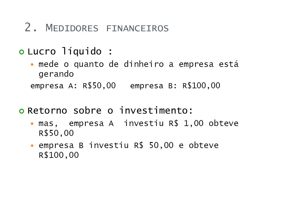 2. M EDIDORES FINANCEIROS Lucro líquido : mede o quanto de dinheiro a empresa está gerando empresa A: R$50,00 empresa B: R$100,00 Retorno sobre o inve