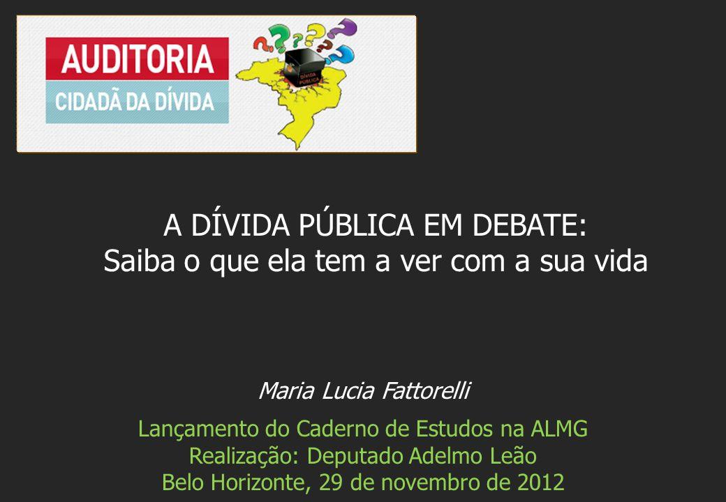 Maria Lucia Fattorelli Lançamento do Caderno de Estudos na ALMG Realização: Deputado Adelmo Leão Belo Horizonte, 29 de novembro de 2012 A DÍVIDA PÚBLICA EM DEBATE: Saiba o que ela tem a ver com a sua vida
