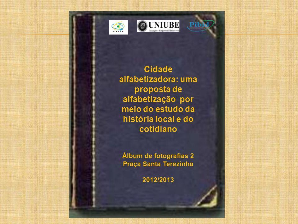 Cidade alfabetizadora: uma proposta de alfabetização por meio do estudo da história local e do cotidiano Álbum de fotografias 2 Praça Santa Terezinha 2012/2013