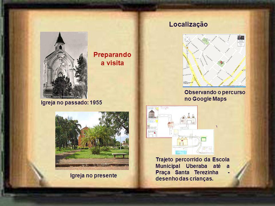 Igreja no presente Igreja no passado: 1955 Localização Trajeto percorrido da Escola Municipal Uberaba até a Praça Santa Terezinha - desenho das crianças.