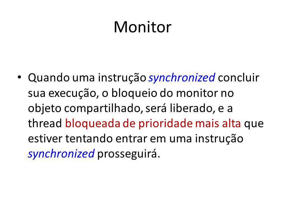 Monitor Quando uma instrução synchronized concluir sua execução, o bloqueio do monitor no objeto compartilhado, será liberado, e a thread bloqueada de