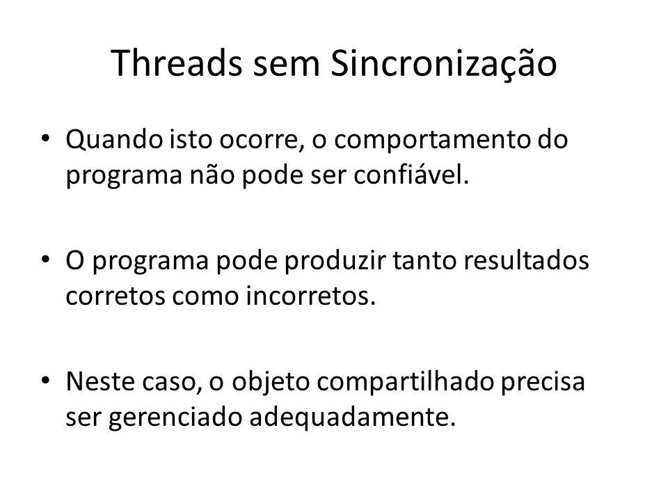 Threads sem Sincronização Quando isto ocorre, o comportamento do programa não pode ser confiável. O programa pode produzir tanto resultados corretos c